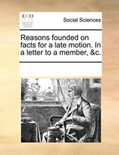 Reasons Founded on Facts for a Late Motion. in a Letter to a Member, &C.