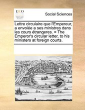 Lettre Circulaire Que L'Empereur, a Envoie a Ses Ministres Dans Les Cours Trangeres. = the Emperor's Circular Letter, to His Ministers at Foreign Courts.