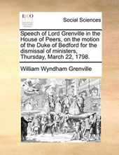 Speech of Lord Grenville in the House of Peers, on the Motion of the Duke of Bedford for the Dismissal of Ministers, Thursday, March 22, 1798.