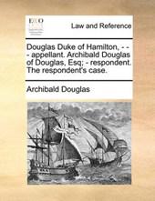 Douglas Duke of Hamilton, - - - Appellant. Archibald Douglas of Douglas, Esq; - Respondent. the Respondent's Case.