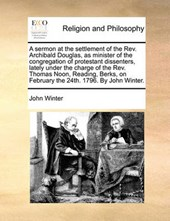 A Sermon at the Settlement of the REV. Archibald Douglas, as Minister of the Congregation of Protestant Dissenters, Lately Under the Charge of the REV. Thomas Noon, Reading, Berks, on February the 24t
