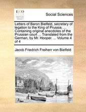 Letters of Baron Bielfeld, Secretary of Legation to the King of Prussia; ... Containing Original Anecdotes of the Prussian Court ... Translated from the German, by Mr. Hooper. ... Volume 4 of 4