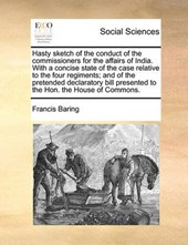 Hasty Sketch of the Conduct of the Commissioners for the Affairs of India. with a Concise State of the Case Relative to the Four Regiments; And of the Pretended Declaratory Bill Presented to the Hon.