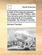 A State of the Dispute Between Dr. Andrew and Mr. Pitfield. with Free Remarks Upon the Behaviour and Arguments of Counsellor Shapleigh. by Richard Tremlett.