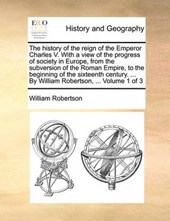 The History of the Reign of the Emperor Charles V. with a View of the Progress of Society in Europe, from the Subversion of the Roman Empire, to the Beginning of the Sixteenth Century. ... by William