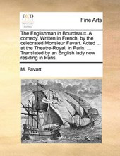 The Englishman in Bourdeaux. a Comedy. Written in French, by the Celebrated Monsieur Favart. Acted ... at the Theatre-Royal, in Paris. ... Translated by an English Lady Now Residing in Paris.