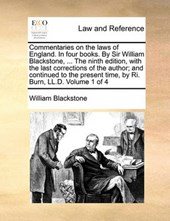 Commentaries on the Laws of England. in Four Books. by Sir William Blackstone, ... the Ninth Edition, with the Last Corrections of the Author; And Continued to the Present Time, by Ri. Burn, LL.D. Vol
