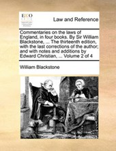 Commentaries on the Laws of England, in Four Books. by Sir William Blackstone, ... the Thirteenth Edition, with the Last Corrections of the Author; And with Notes and Additions by Edward Christian, ..