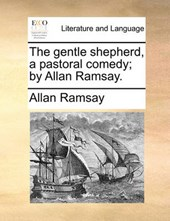 The Gentle Shepherd, a Pastoral Comedy; By Allan Ramsay.