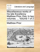 Miscellaneous Works of His Late Excellency Matthew Prior, Esq; In Two Volumes. ... Volume 1 of 2