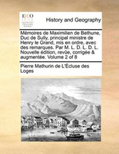 Memoires de Maximilien de Bethune, Duc de Sully, Principal Ministre de Henry Le Grand, MIS En Ordre, Avec Des Remarques. Par M. L. D. L. D. L. Nouvelle