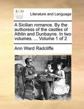 A Sicilian Romance. by the Authoress of the Castles of Athlin and Dunbayne. in Two Volumes. ... Volume 1 of 2