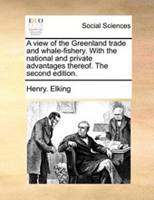 A View of the Greenland Trade and Whale-Fishery. with the National and Private Advantages Thereof. the Second Edition.