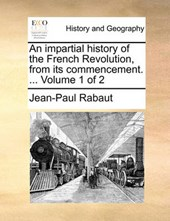 An Impartial History of the French Revolution, from Its Commencement. ... Volume 1 of 2