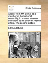 A Letter from Mr. Burke, to a Member of the National Assembly; In Answer to Some Objections to His Book on French Affairs. the Second Edition.