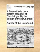 A Farewell Ode on a Distant Prospect of Cambridge. by the Author of the Brunoniad.