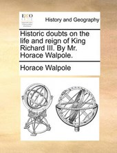 Historic Doubts on the Life and Reign of King Richard III. by Mr. Horace Walpole.