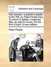 Hair Powder; A Plaintive Epistle to Mr. Pitt, by Peter Pindar Esq. to Which Is Added, Frogmore Fte, an Ode for Music, for the First of April. a New Edition.