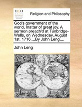 God's Government of the World, Matter of Great Joy. a Sermon Preach'd at Tunbridge-Wells, on Wednesday, August 1st, 1716....by John Leng, ...