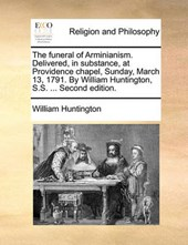 The Funeral of Arminianism. Delivered, in Substance, at Providence Chapel, Sunday, March 13, 1791. by William Huntington, S.S. ... Second Edition.