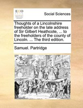 Thoughts of a Lincolnshire Freeholder on the Late Address of Sir Gilbert Heathcote, ... to the Freeholders of the County of Lincoln. ... the Third Edition.
