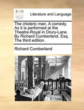 The Choleric Man. a Comedy. as It Is Performed at the Theatre-Royal in Drury-Lane. by Richard Cumberland, Esq. the Third Edition.