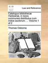 Catalogus Bibliothec Harleian, in Locos Communes Distributus Cum Indice Auctorum. ... Volume 1 of 2