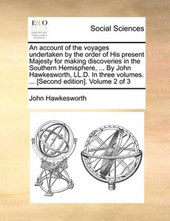 An Account of the Voyages Undertaken by the Order of His Present Majesty for Making Discoveries in the Southern Hemisphere, ... by John Hawkesworth, LL.D. in Three Volumes. ... [Second Edition]. Volum
