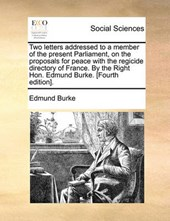Two Letters Addressed to a Member of the Present Parliament, on the Proposals for Peace with the Regicide Directory of France. by the Right Hon. Edmund Burke. [Fourth Edition].