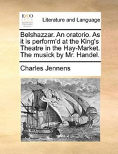 Belshazzar. an Oratorio. as It Is Perform'd at the King's Theatre in the Hay-Market. the Musick by Mr. Handel.