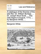 A Catalogue of the Libraries of the Late REV. Dr. William Borlase, ... Dr. Joseph Nicol Scott, ... the Sale Begins in August, 1773, ... by Benjamin White, ...