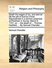 Death the Wages of Sin, and Eternal Life the Gift of God by Christ. Represented in a Sermon Preached at Peckham in Surrey, March 8. 1741. on ... the Death of ... Thomas Hadfield, ... by Samuel Chandle