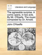 The Agreeable Surprise. a Comic Opera, in Two Acts. by Mr. O'Keefe. the Music Composed by Dr. Arnold.