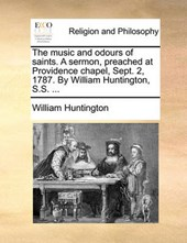 The Music and Odours of Saints. a Sermon, Preached at Providence Chapel, Sept. 2, 1787. by William Huntington, S.S. ...