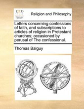 Letters Concerning Confessions of Faith, and Subscriptions to Articles of Religion in Protestant Churches; Occasioned by Perusal of the Confessional.