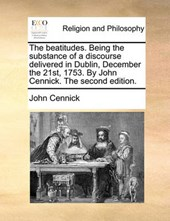 The Beatitudes. Being the Substance of a Discourse Delivered in Dublin, December the 21st, 1753. by John Cennick. the Second Edition.