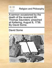 A Sermon Occasioned by the Death of the Reverend Mr. Thomas Saunders