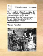 The Recruiting Officer. a Comedy. by Geo. Farquhar. as Performed at the Theatre-Royal Drury-Lane. Regulated from the Prompt-Book, .... by Mr. Hopkins Prompter. Bell's Characteristical Edition.