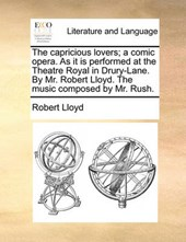 The Capricious Lovers; A Comic Opera. as It Is Performed at the Theatre Royal in Drury-Lane. by Mr. Robert Lloyd. the Music Composed by Mr. Rush.
