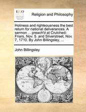 Holiness and Righteousness the Best Return for National Deliverances. a Sermon ... Preach'd at Crutched-Friars, Nov. 5. and Silverstreet, Nov. 7, 1710. by John Billingsley, ...