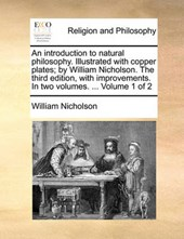 An Introduction to Natural Philosophy. Illustrated with Copper Plates; By William Nicholson. the Third Edition, with Improvements. in Two Volumes. ... Volume 1 of 2