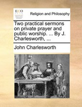 Two Practical Sermons on Private Prayer and Public Worship. ... by J. Charlesworth, ...