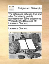 The Difference Between True and False Christianity, Plainly Represented in Some Discourses. Written by the Reverend Mr. Laurence Charters, ...