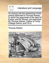 An Enquiry Into the Authenticity of the Poems Attributed to Thomas Rowley. in Which the Arguments of the Dean of Exeter, and Mr. Bryant, Are Examined. by Thomas Warton, Fellow of Trinity College Oxfor
