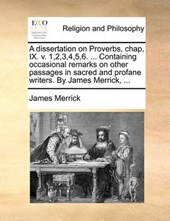 A Dissertation on Proverbs, Chap, IX. V. 1,2,3,4,5,6. ... Containing Occasional Remarks on Other Passages in Sacred and Profane Writers. by James Merrick, ...