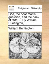 God, the Poor Man's Guardian, and the Bank of Faith; ... by William Huntington, ...