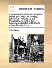 A Sermon Preach'd at the Cathedral-Church of St. Paul, on Monday, January 26. 1712/13. at the Anniversary Meeting of the Gentlemen Educated at St. Paul's School. by John Leng, ...