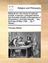 National Sin, the Cause of National Trouble. a Sermon, Preached Before the Amicable Society of Burgesses of Shrewsbury, and Their Friends; ... the Third Day of May 1769. ... by T. Warter, ...