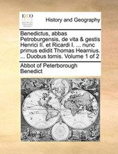 Benedictus, Abbas Petroburgensis, de Vita & Gestis Henrici II. Et Ricardi I. ... Nunc Primus Edidit Thomas Hearnius. ... Duobus Tomis. Volume 1 of 2