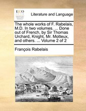 The Whole Works of F. Rabelais, M.D. in Two Volumes. ... Done Out of French, by Sir Thomas Urchard, Knight, Mr. Motteux, and Others. ... Volume 2 of 2
